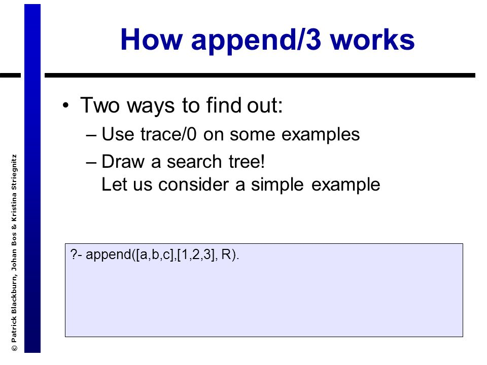 © Patrick Blackburn, Johan Bos & Kristina Striegnitz Using append/3 Now that we understand how append/3 works, let`s look at some applications Splitting up a list: ?- append(X,Y, [a,b,c,d]).