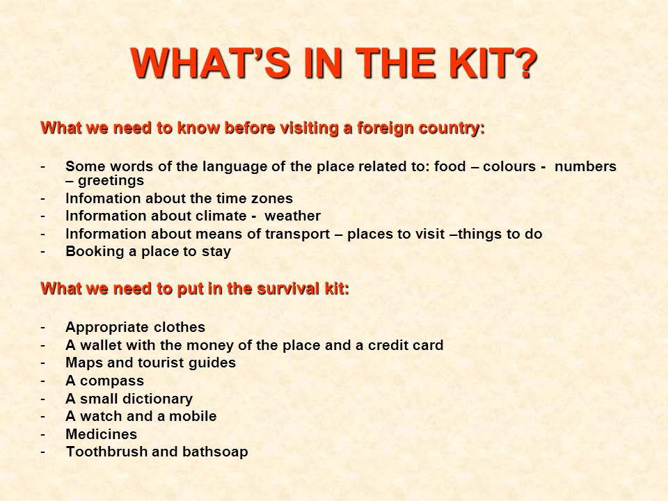 What we need to know before visiting a foreign country: -Some words of the language of the place related to: food – colours - numbers – greetings -Infomation about the time zones -Information about climate - weather -Information about means of transport – places to visit –things to do -Booking a place to stay What we need to put in the survival kit: -Appropriate clothes -A wallet with the money of the place and a credit card -Maps and tourist guides -A compass -A small dictionary -A watch and a mobile -Medicines -Toothbrush and bathsoap WHAT'S IN THE KIT