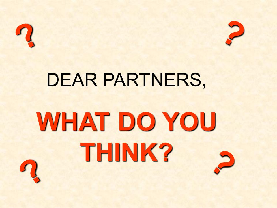 DEAR PARTNERS, WHAT DO YOU THINK? ? ? ? ?