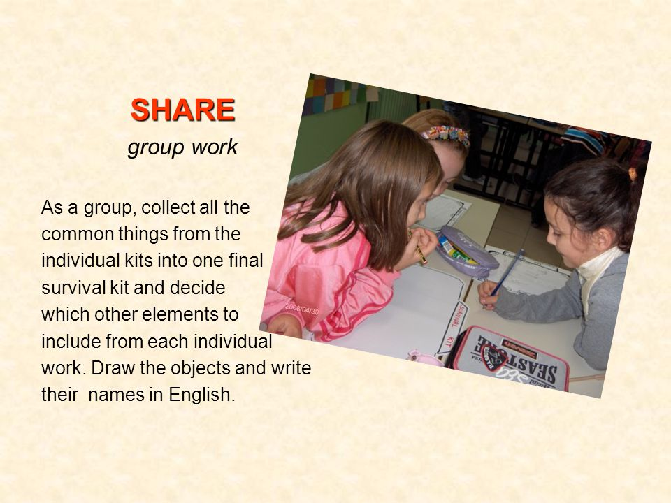 SHARE group work As a group, collect all the common things from the individual kits into one final survival kit and decide which other elements to include from each individual work.