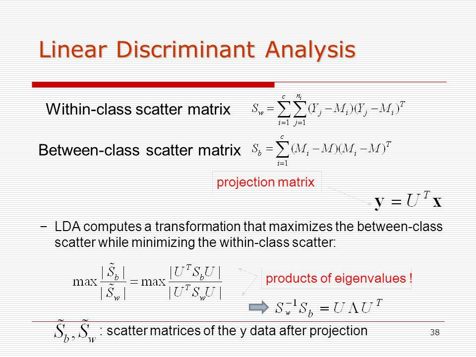 38 Linear Discriminant Analysis Within-class scatter matrix Between-class scatter matrix projection matrix −LDA computes a transformation that maximiz