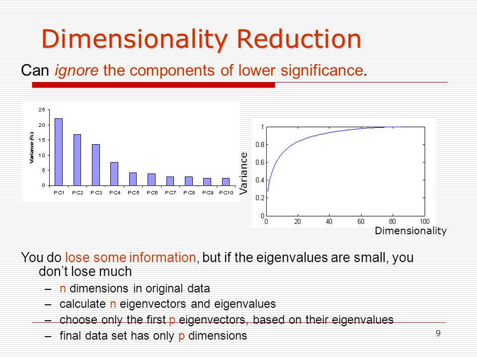 9 Dimensionality Reduction Can ignore the components of lower significance. You do lose some information, but if the eigenvalues are small, you don't