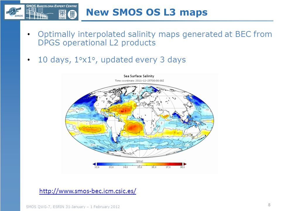 SMOS QWG-7, ESRIN 31-January – 1 February 2012 New 8 http://www.smos-bec.icm.csic.es/ New SMOS OS L3 maps Optimally interpolated salinity maps generated at BEC from DPGS operational L2 products 10 days, 1 o x1 o, updated every 3 days