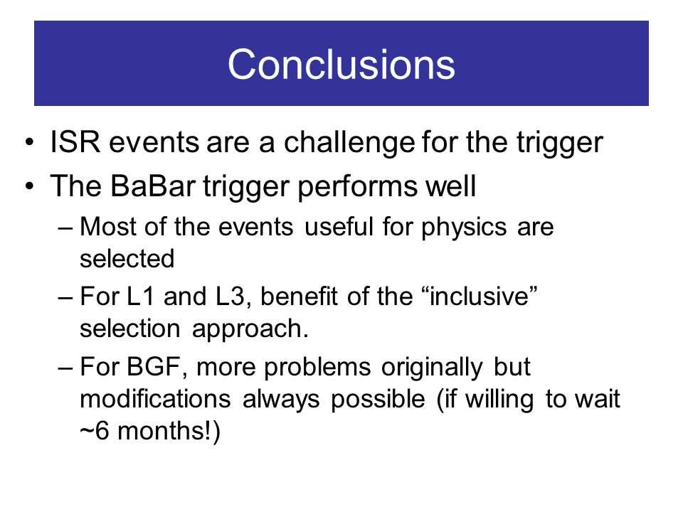 Conclusions ISR events are a challenge for the trigger The BaBar trigger performs well –Most of the events useful for physics are selected –For L1 and L3, benefit of the inclusive selection approach.