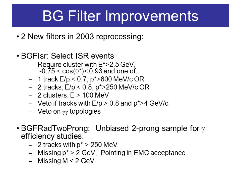 BG Filter Improvements 2 New filters in 2003 reprocessing: BGFIsr: Select ISR events –Require cluster with E*>2.5 GeV, -0.75 < cos(  *)< 0.93 and one of: –1 track E/p 600 MeV/c OR –2 tracks, E/p 250 MeV/c OR –2 clusters, E > 100 MeV –Veto if tracks with E/p > 0.8 and p*>4 GeV/c –Veto on  topologies BGFRadTwoProng: Unbiased 2-prong sample for  efficiency studies.