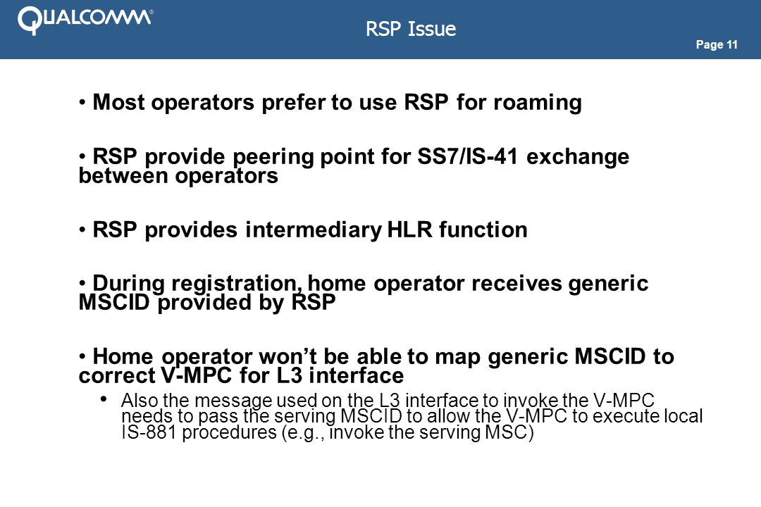 Page 11 RSP Issue Most operators prefer to use RSP for roaming RSP provide peering point for SS7/IS-41 exchange between operators RSP provides intermediary HLR function During registration, home operator receives generic MSCID provided by RSP Home operator won't be able to map generic MSCID to correct V-MPC for L3 interface Also the message used on the L3 interface to invoke the V-MPC needs to pass the serving MSCID to allow the V-MPC to execute local IS-881 procedures (e.g., invoke the serving MSC)