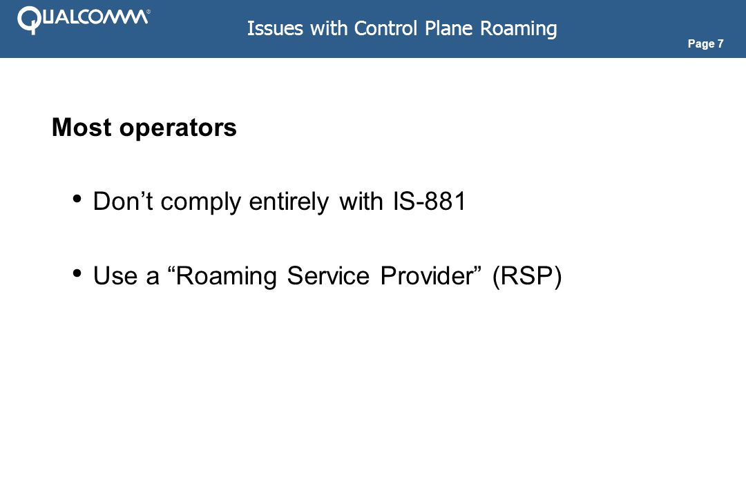 Page 7 Issues with Control Plane Roaming Most operators Don't comply entirely with IS-881 Use a Roaming Service Provider (RSP)