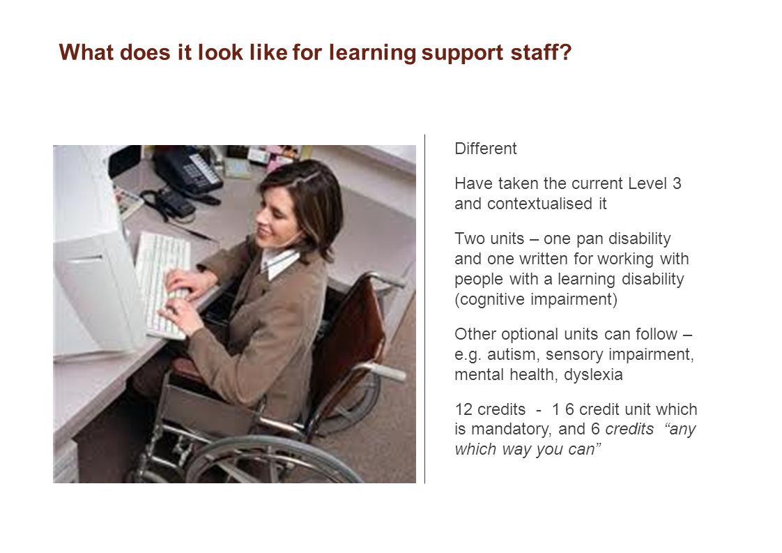 Different Have taken the current Level 3 and contextualised it Two units – one pan disability and one written for working with people with a learning disability (cognitive impairment) Other optional units can follow – e.g.