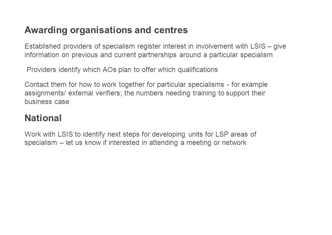 Awarding organisations and centres Established providers of specialism register interest in involvement with LSIS – give information on previous and current partnerships around a particular specialism Providers identify which AOs plan to offer which qualifications Contact them for how to work together for particular specialisms - for example assignments/ external verifiers; the numbers needing training to support their business case National Work with LSIS to identify next steps for developing units for LSP areas of specialism – let us know if interested in attending a meeting or network