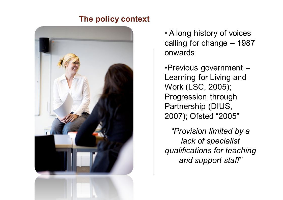 A long history of voices calling for change – 1987 onwards Previous government – Learning for Living and Work (LSC, 2005); Progression through Partnership (DIUS, 2007); Ofsted 2005 Provision limited by a lack of specialist qualifications for teaching and support staff The policy context