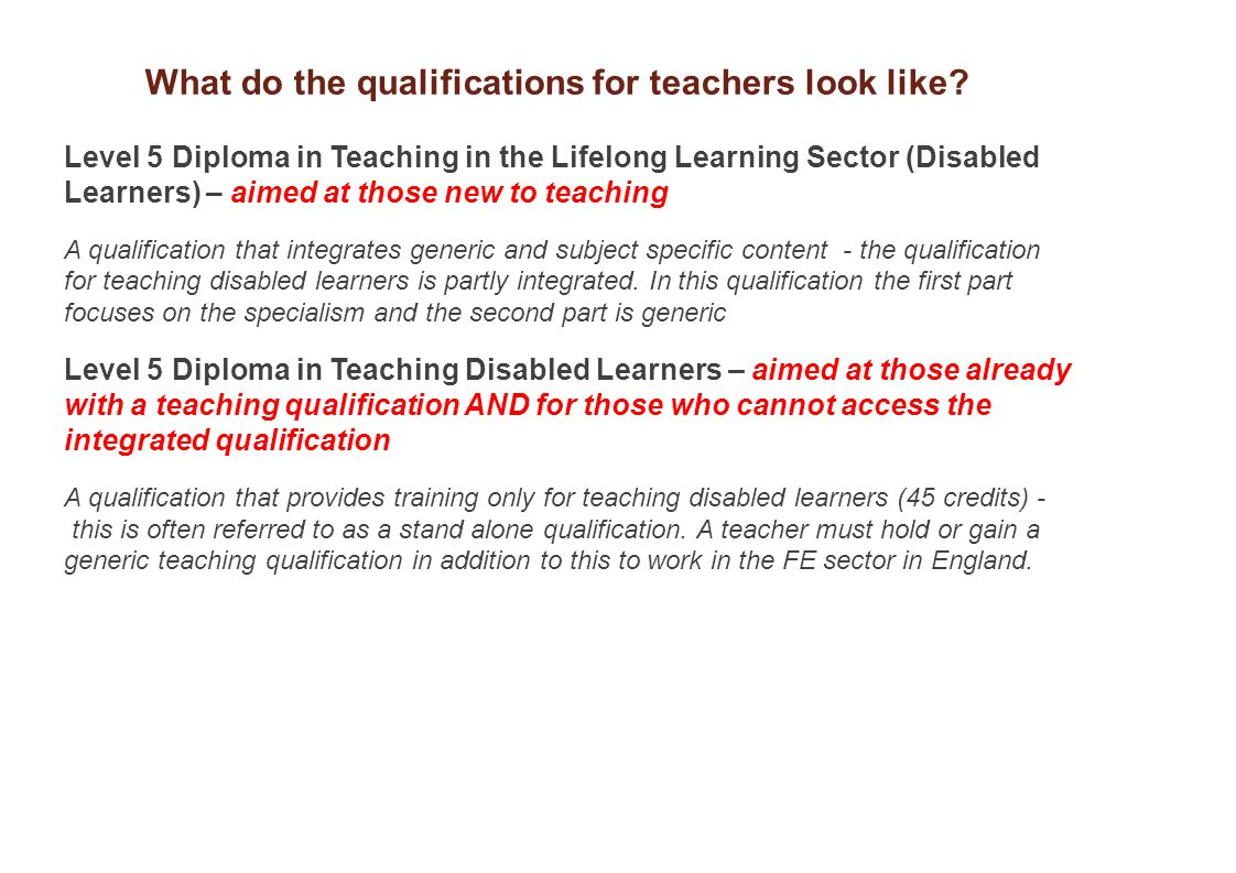 Level 5 Diploma in Teaching in the Lifelong Learning Sector (Disabled Learners) – aimed at those new to teaching A qualification that integrates generic and subject specific content - the qualification for teaching disabled learners is partly integrated.