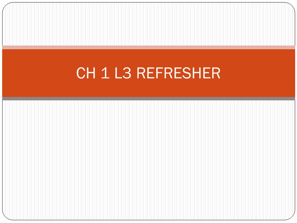 CH 1 L3 REFRESHER