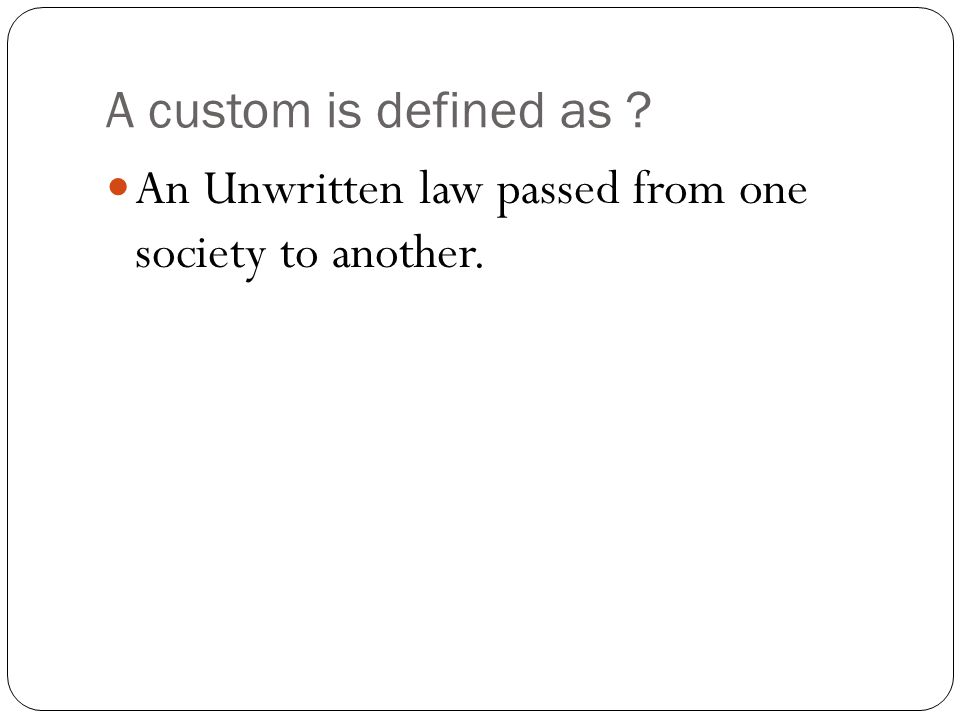 A custom is defined as An Unwritten law passed from one society to another.