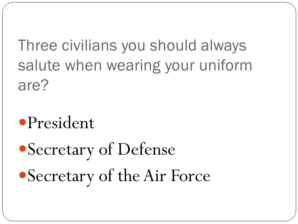 Three civilians you should always salute when wearing your uniform are.
