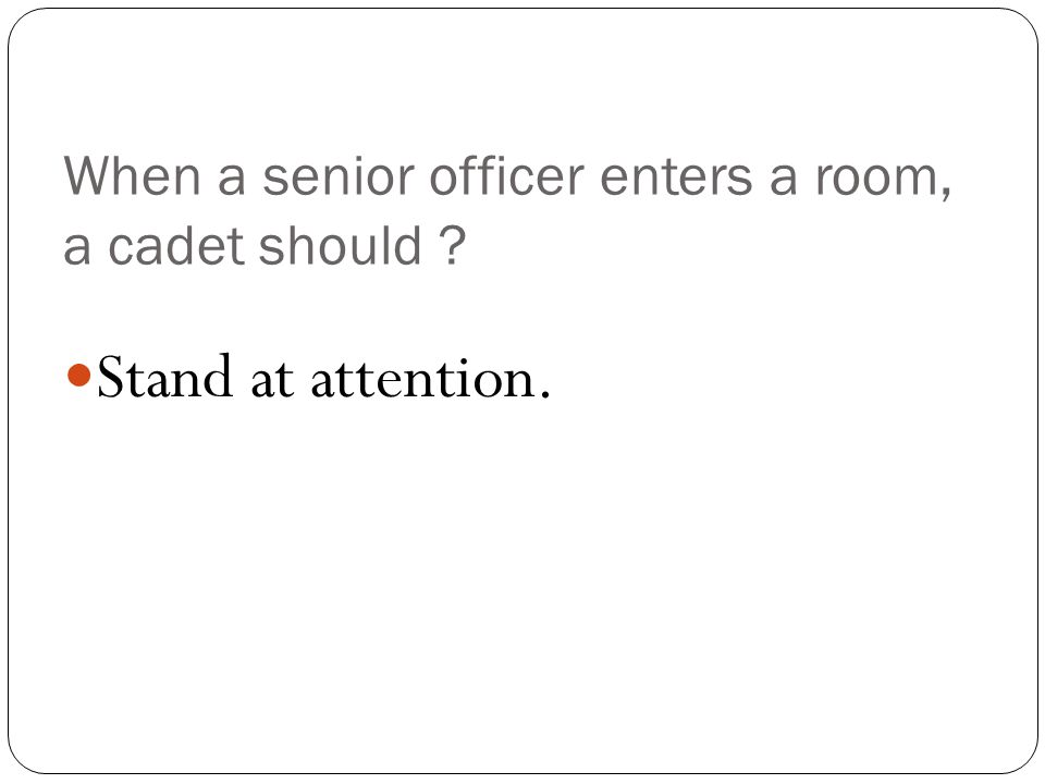 When a senior officer enters a room, a cadet should Stand at attention.