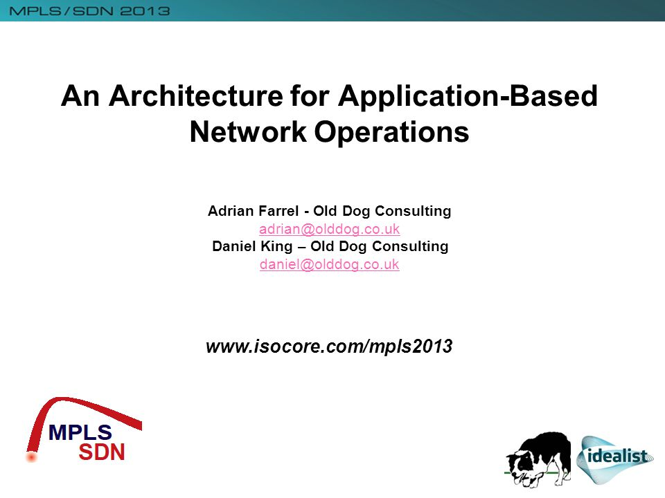 www.isocore.com/mpls2013 An Architecture for Application-Based Network Operations Adrian Farrel - Old Dog Consulting adrian@olddog.co.uk Daniel King – Old Dog Consulting daniel@olddog.co.uk adrian@olddog.co.uk daniel@olddog.co.uk