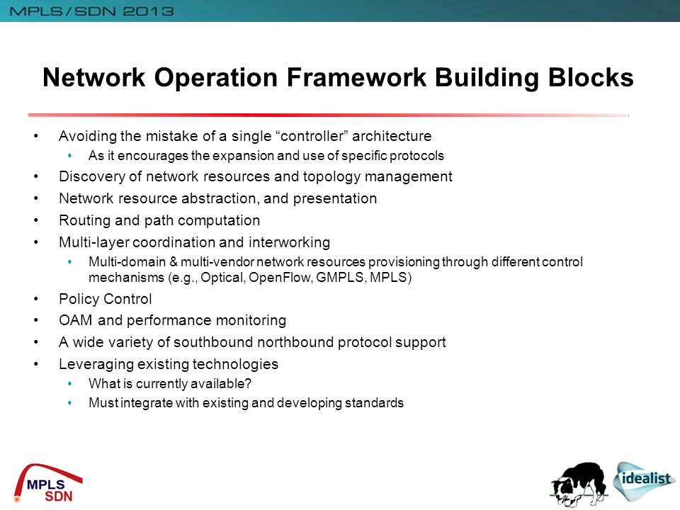 Network Operation Framework Building Blocks Avoiding the mistake of a single controller architecture As it encourages the expansion and use of specific protocols Discovery of network resources and topology management Network resource abstraction, and presentation Routing and path computation Multi-layer coordination and interworking Multi-domain & multi-vendor network resources provisioning through different control mechanisms (e.g., Optical, OpenFlow, GMPLS, MPLS) Policy Control OAM and performance monitoring A wide variety of southbound northbound protocol support Leveraging existing technologies What is currently available.