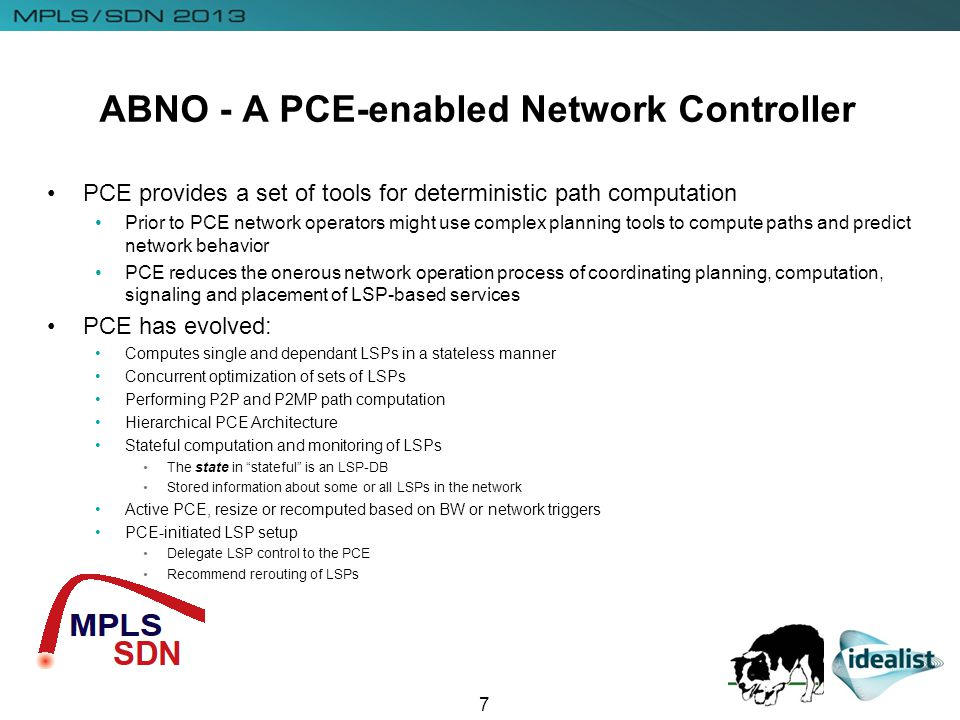 ABNO - A PCE-enabled Network Controller 7 PCE provides a set of tools for deterministic path computation Prior to PCE network operators might use complex planning tools to compute paths and predict network behavior PCE reduces the onerous network operation process of coordinating planning, computation, signaling and placement of LSP-based services PCE has evolved: Computes single and dependant LSPs in a stateless manner Concurrent optimization of sets of LSPs Performing P2P and P2MP path computation Hierarchical PCE Architecture Stateful computation and monitoring of LSPs The state in stateful is an LSP-DB Stored information about some or all LSPs in the network Active PCE, resize or recomputed based on BW or network triggers PCE-initiated LSP setup Delegate LSP control to the PCE Recommend rerouting of LSPs