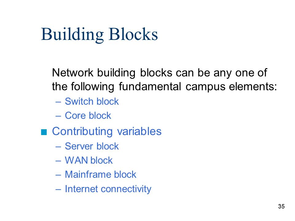 35 Building Blocks Network building blocks can be any one of the following fundamental campus elements: –Switch block –Core block n Contributing varia