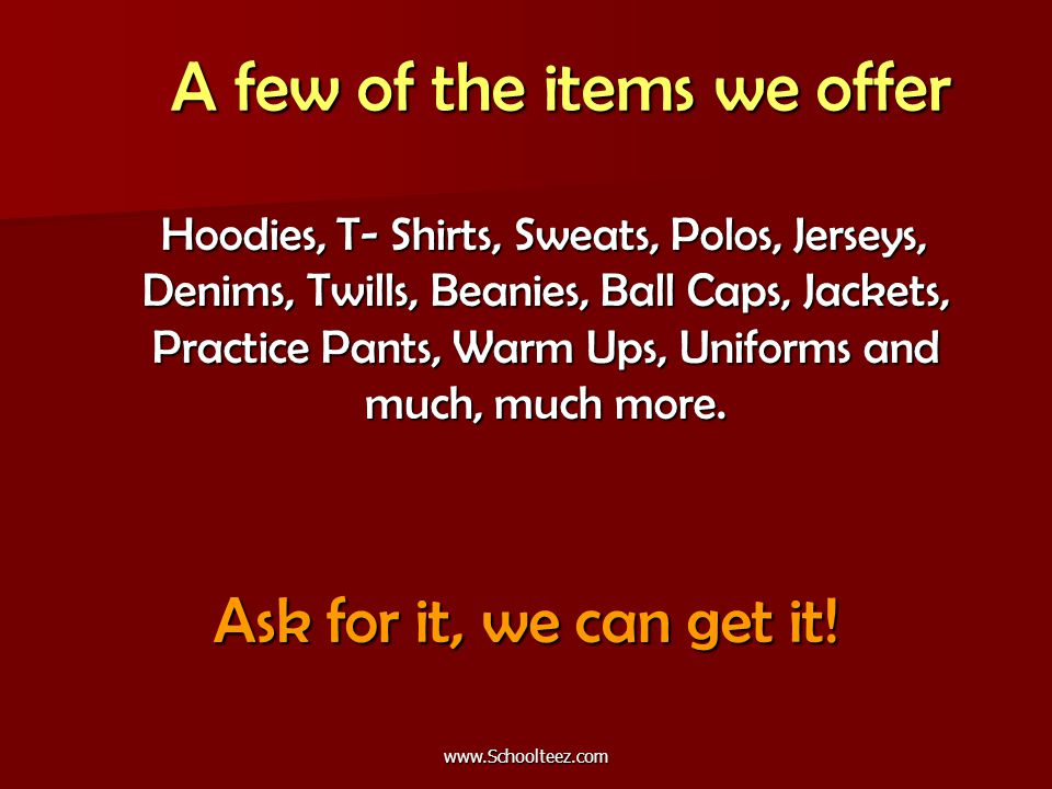 A few of the items we offer A few of the items we offer Hoodies, T- Shirts, Sweats, Polos, Jerseys, Denims, Twills, Beanies, Ball Caps, Jackets, Practice Pants, Warm Ups, Uniforms and much, much more.