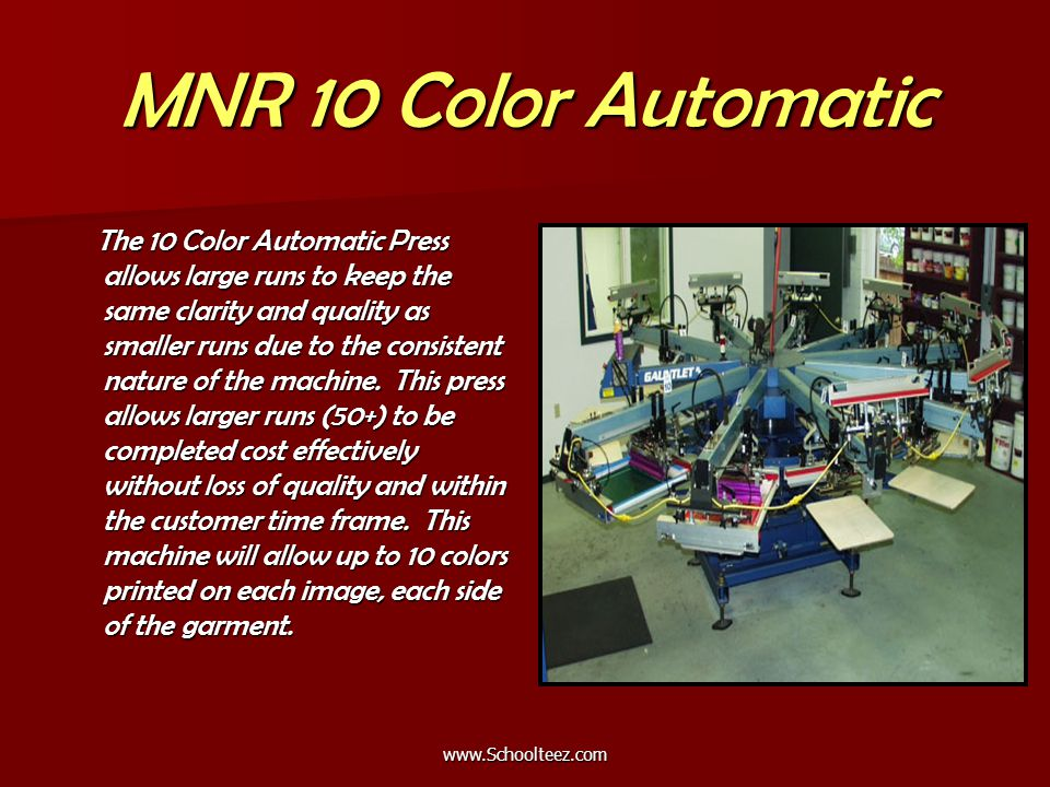 MNR 10 Color Automatic The 10 Color Automatic Press allows large runs to keep the same clarity and quality as smaller runs due to the consistent nature of the machine.