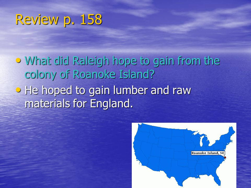 Review p. 158 What did Raleigh hope to gain from the colony of Roanoke Island? What did Raleigh hope to gain from the colony of Roanoke Island? He hop