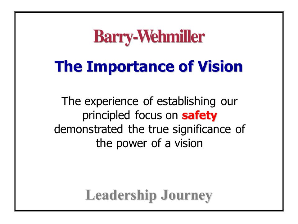 The Importance of Vision Leadership Journey safety The experience of establishing our principled focus on safety demonstrated the true significance of