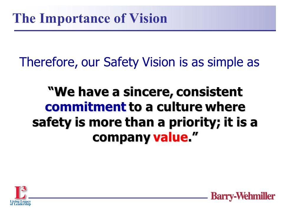 "Therefore, our Safety Vision is as simple as ""We have a sincere, consistent commitment to a culture where safety is more than a priority; it is a comp"