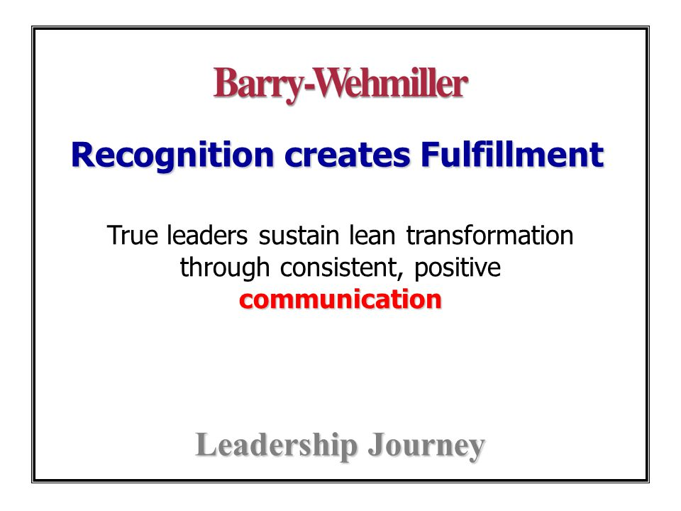 Recognition creates Fulfillment Leadership Journey communication True leaders sustain lean transformation through consistent, positive communication