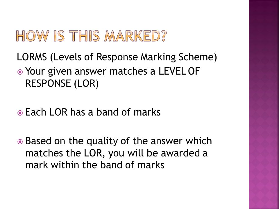 LORMS (Levels of Response Marking Scheme)  Your given answer matches a LEVEL OF RESPONSE (LOR)  Each LOR has a band of marks  Based on the quality
