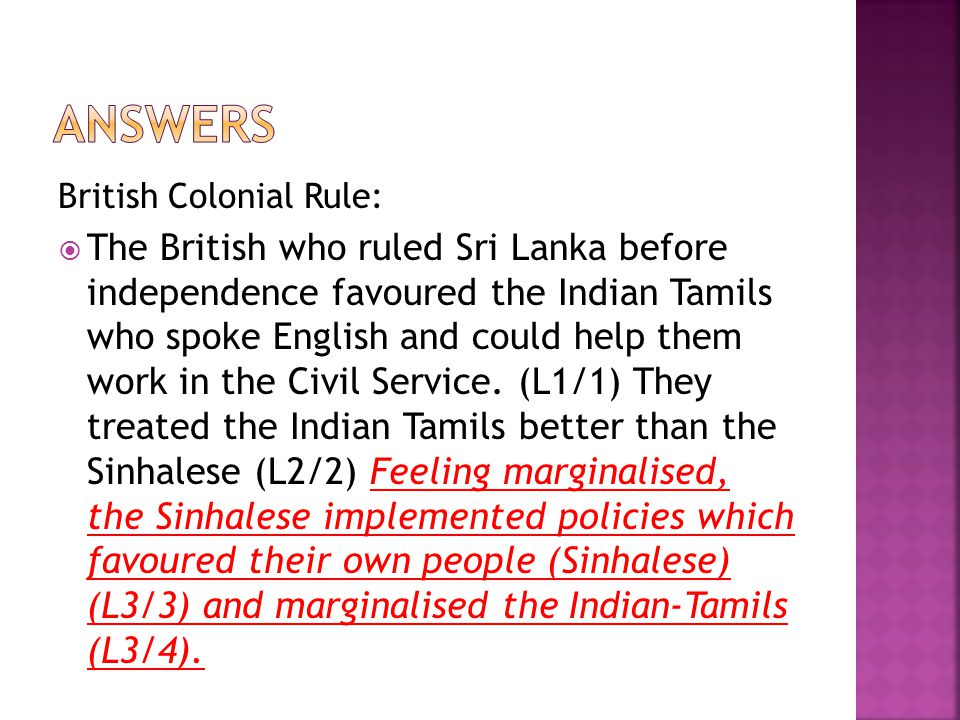 British Colonial Rule:  The British who ruled Sri Lanka before independence favoured the Indian Tamils who spoke English and could help them work in