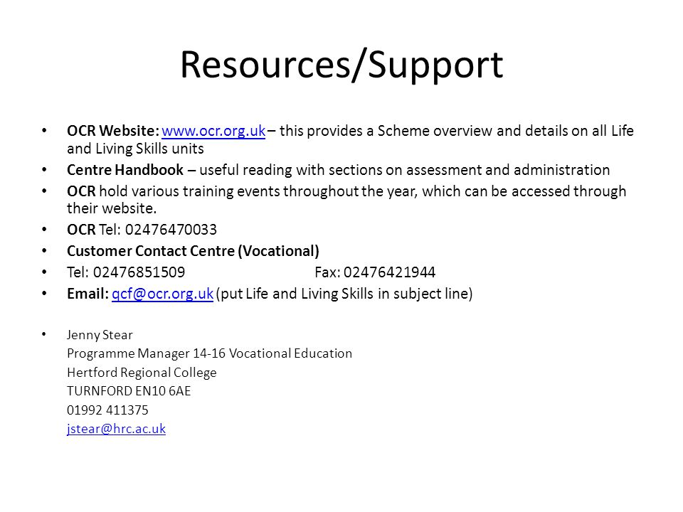 Resources/Support OCR Website: www.ocr.org.uk – this provides a Scheme overview and details on all Life and Living Skills unitswww.ocr.org.uk Centre Handbook – useful reading with sections on assessment and administration OCR hold various training events throughout the year, which can be accessed through their website.