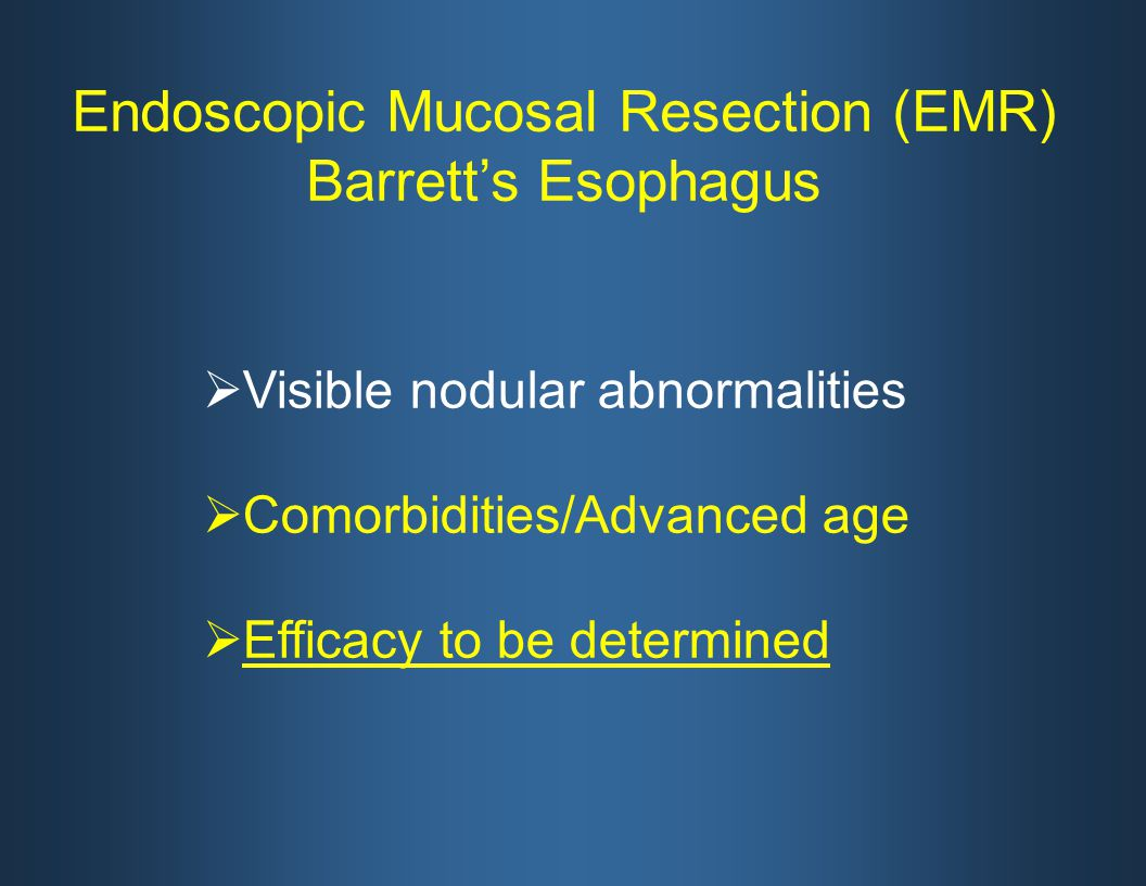  Visible nodular abnormalities  Comorbidities/Advanced age  Efficacy to be determined Endoscopic Mucosal Resection (EMR) Barrett's Esophagus