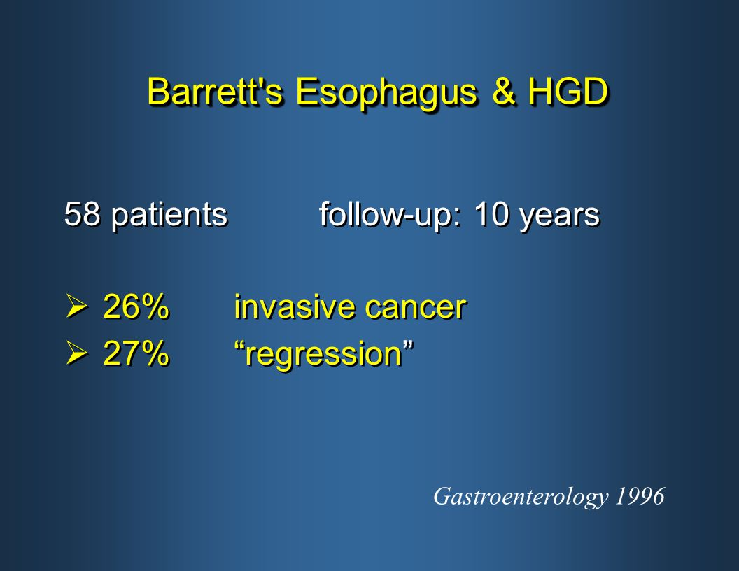 Barrett s Esophagus & HGD 58 patientsfollow-up: 10 years  26%invasive cancer  27% regression 58 patientsfollow-up: 10 years  26%invasive cancer  27% regression Gastroenterology 1996