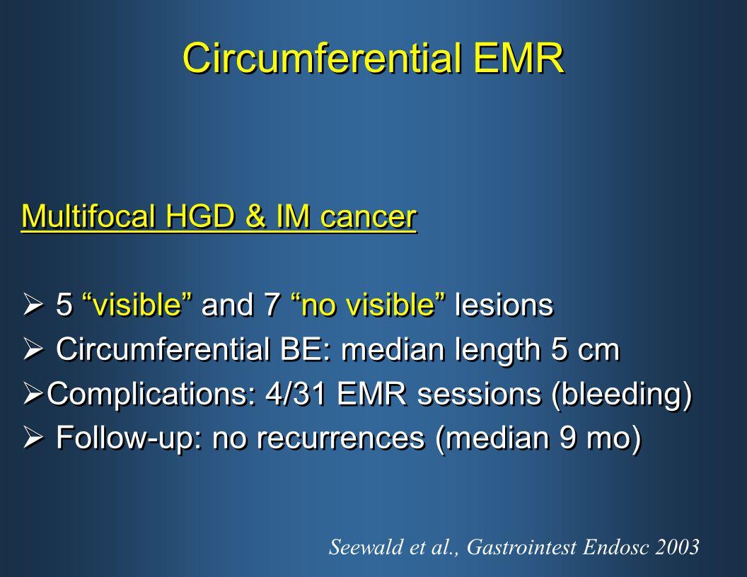 Circumferential EMR Multifocal HGD & IM cancer  5 visible and 7 no visible lesions  Circumferential BE: median length 5 cm  Complications: 4/31 EMR sessions (bleeding)  Follow-up: no recurrences (median 9 mo) Multifocal HGD & IM cancer  5 visible and 7 no visible lesions  Circumferential BE: median length 5 cm  Complications: 4/31 EMR sessions (bleeding)  Follow-up: no recurrences (median 9 mo) Seewald et al., Gastrointest Endosc 2003
