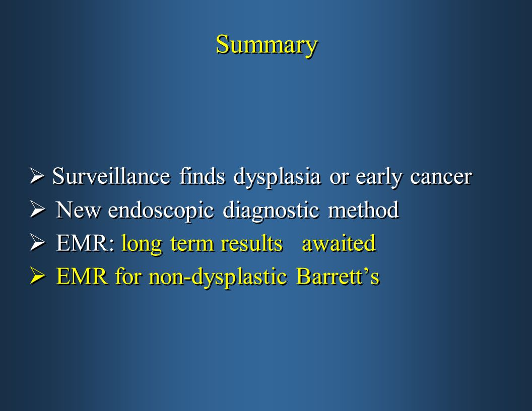 Summary  Surveillance finds dysplasia or early cancer  New endoscopic diagnostic method  EMR: long term results awaited  EMR for non-dysplastic Barrett's  Surveillance finds dysplasia or early cancer  New endoscopic diagnostic method  EMR: long term results awaited  EMR for non-dysplastic Barrett's