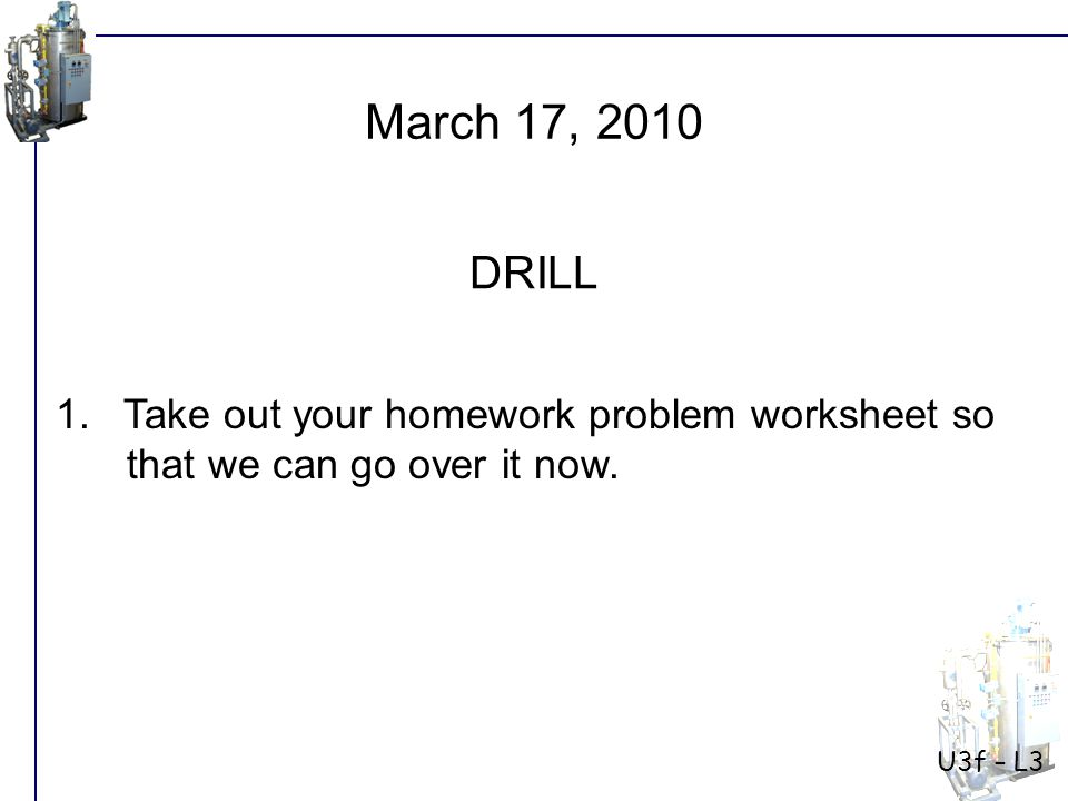 U3f – L3 1. Take out your homework problem worksheet so that we can go over it now.