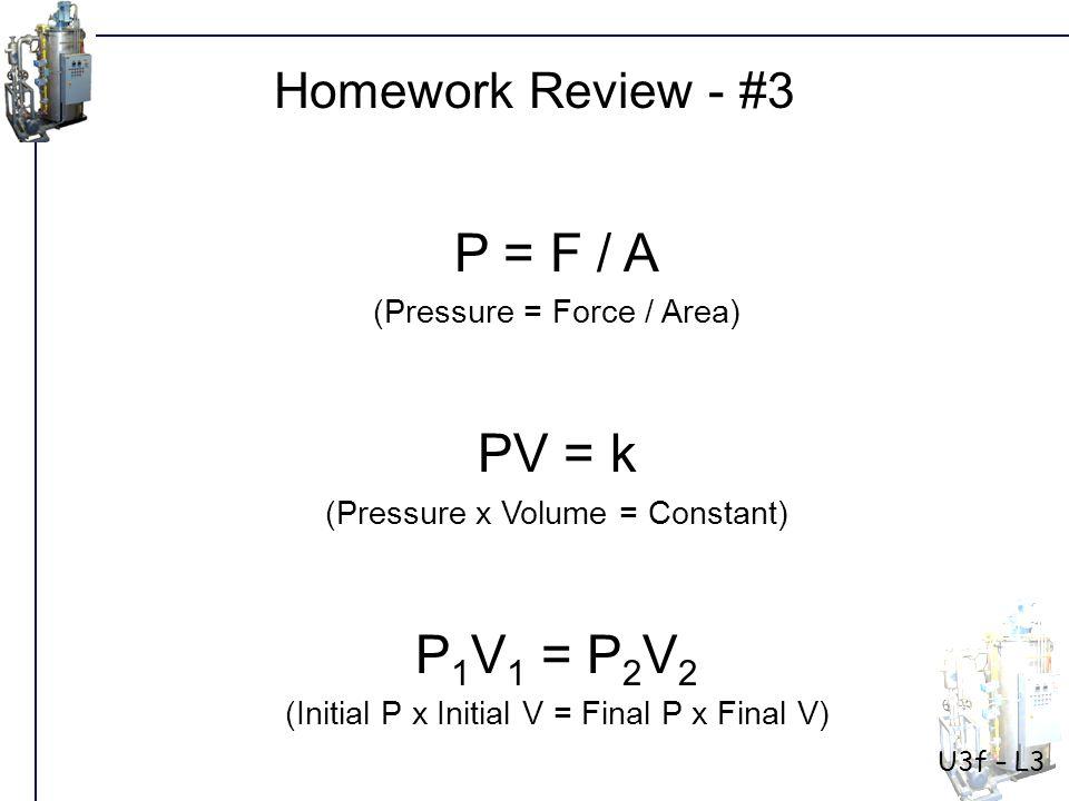 P = F / A (Pressure = Force / Area) PV = k (Pressure x Volume = Constant) P 1 V 1 = P 2 V 2 (Initial P x Initial V = Final P x Final V) Homework Review - #3 U3f – L3