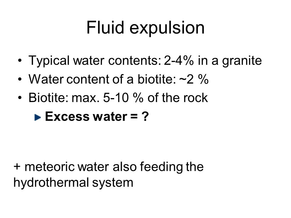 Fluid expulsion Typical water contents: 2-4% in a granite Water content of a biotite: ~2 % Biotite: max.