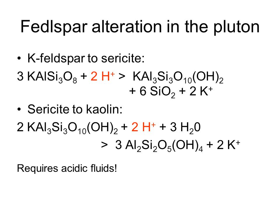 Fedlspar alteration in the pluton K-feldspar to sericite: 3 KAlSi 3 O 8 + 2 H + > KAl 3 Si 3 O 10 (OH) 2 + 6 SiO 2 + 2 K + Sericite to kaolin: 2 KAl 3