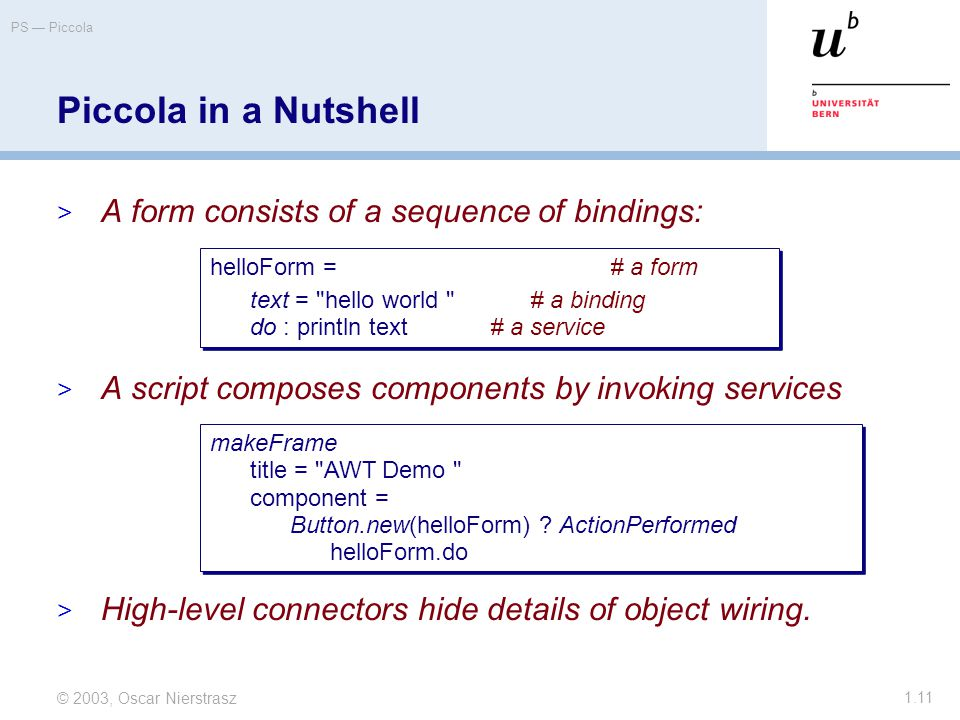 © 2003, Oscar Nierstrasz PS — Piccola 1.11  A form consists of a sequence of bindings:  A script composes components by invoking services  High-level connectors hide details of object wiring.