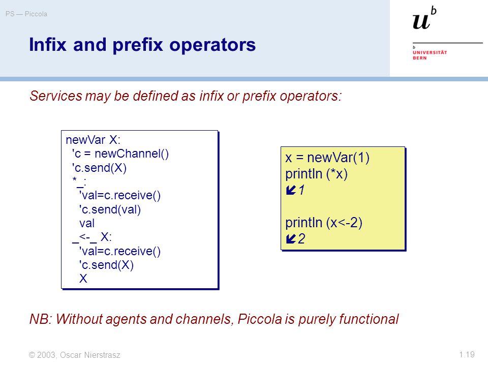 © 2003, Oscar Nierstrasz PS — Piccola 1.19 Infix and prefix operators Services may be defined as infix or prefix operators: newVar X: c = newChannel() c.send(X) *_: val=c.receive() c.send(val) val _<-_ X: val=c.receive() c.send(X) X newVar X: c = newChannel() c.send(X) *_: val=c.receive() c.send(val) val _<-_ X: val=c.receive() c.send(X) X x = newVar(1) println (*x)  1 println (x<-2)  2 x = newVar(1) println (*x)  1 println (x<-2)  2 NB: Without agents and channels, Piccola is purely functional