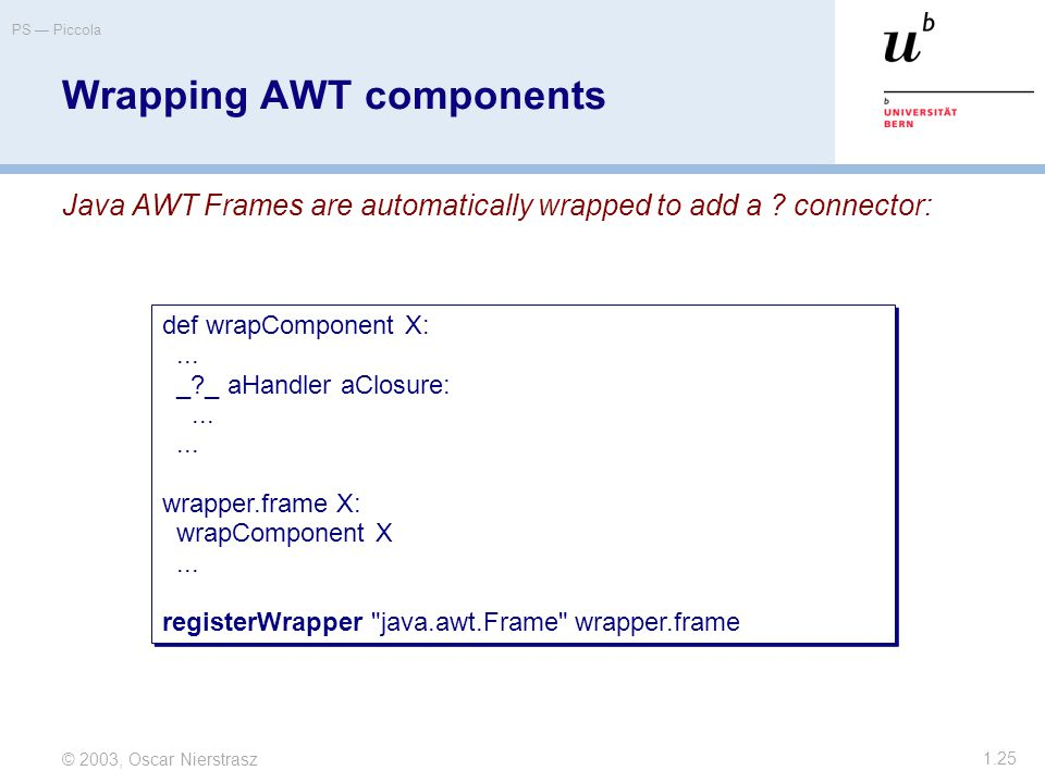 © 2003, Oscar Nierstrasz PS — Piccola 1.25 Wrapping AWT components Java AWT Frames are automatically wrapped to add a .