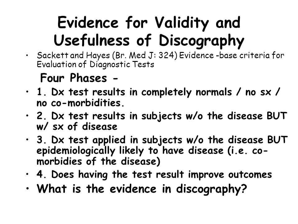 Evidence for Validity and Usefulness of Discography Sackett and Hayes (Br. Med J: 324) Evidence -base criteria for Evaluation of Diagnostic Tests Four