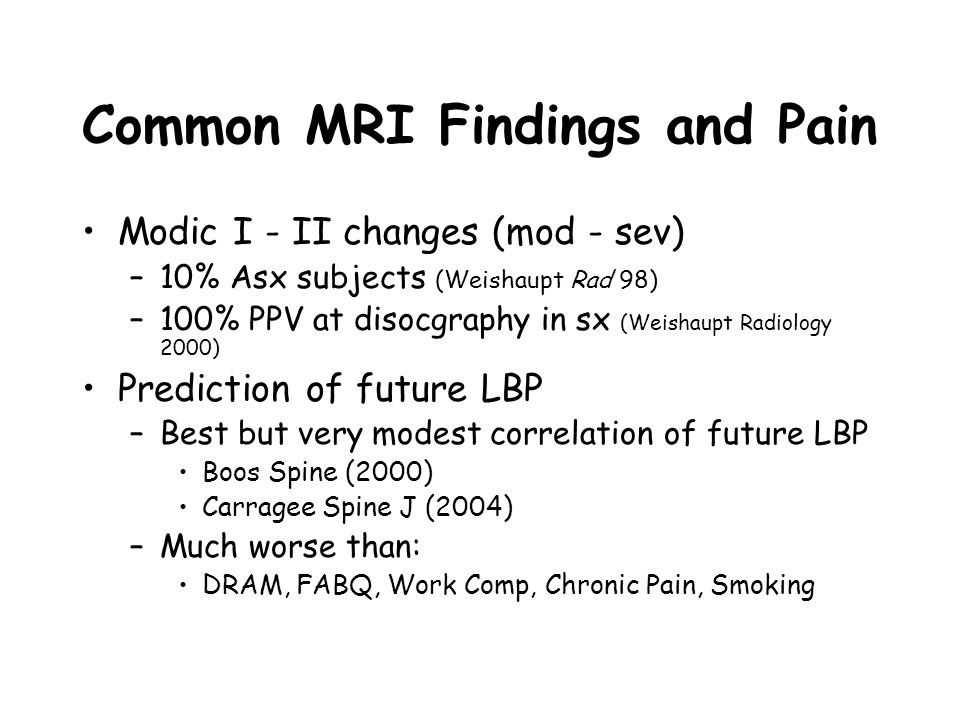 Common MRI Findings and Pain Modic I - II changes (mod - sev) –10% Asx subjects (Weishaupt Rad 98) –100% PPV at disocgraphy in sx (Weishaupt Radiology