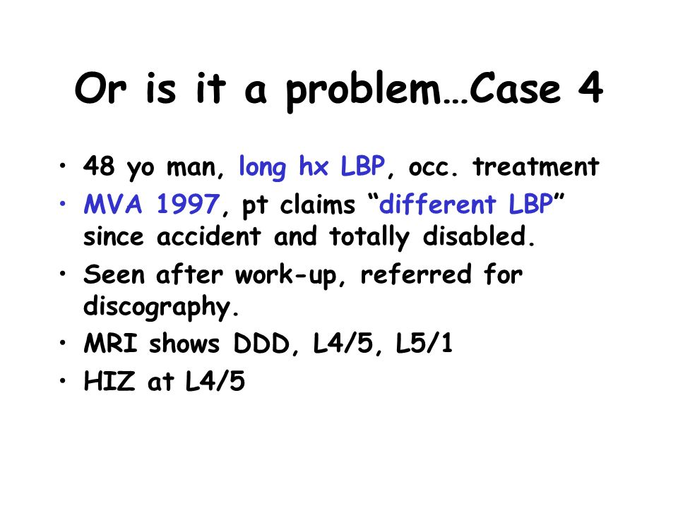 "Or is it a problem…Case 4 48 yo man, long hx LBP, occ. treatment MVA 1997, pt claims ""different LBP"" since accident and totally disabled. Seen after w"