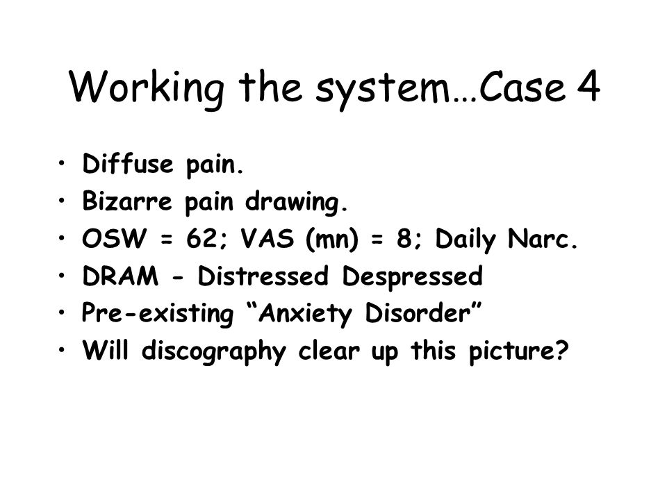 "Working the system…Case 4 Diffuse pain. Bizarre pain drawing. OSW = 62; VAS (mn) = 8; Daily Narc. DRAM - Distressed Despressed Pre-existing ""Anxiety D"