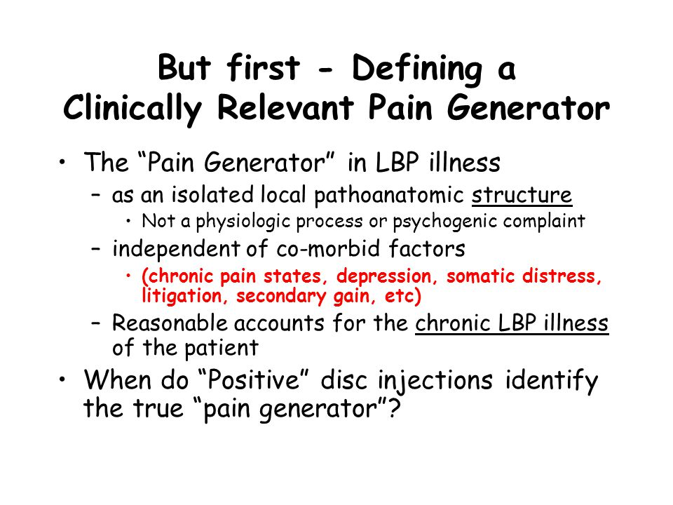 But first - Defining a Clinically Relevant Pain Generator The Pain Generator in LBP illness –as an isolated local pathoanatomic structure Not a physiologic process or psychogenic complaint –independent of co-morbid factors (chronic pain states, depression, somatic distress, litigation, secondary gain, etc) –Reasonable accounts for the chronic LBP illness of the patient When do Positive disc injections identify the true pain generator