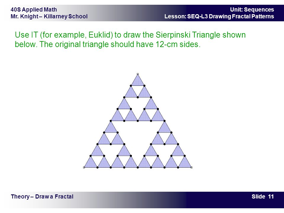 40S Applied Math Mr. Knight – Killarney School Slide 11 Unit: Sequences Lesson: SEQ-L3 Drawing Fractal Patterns Theory – Draw a Fractal Use IT (for ex