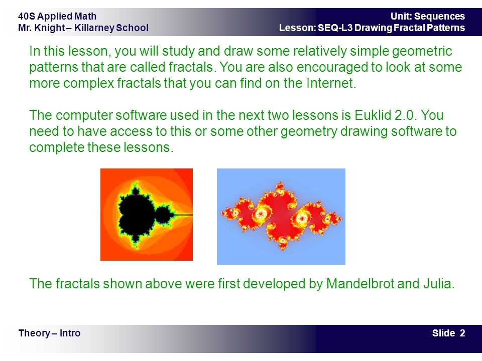 40S Applied Math Mr. Knight – Killarney School Slide 2 Unit: Sequences Lesson: SEQ-L3 Drawing Fractal Patterns In this lesson, you will study and draw
